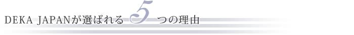 DEKA  JAPANが選ばれる5つの理由